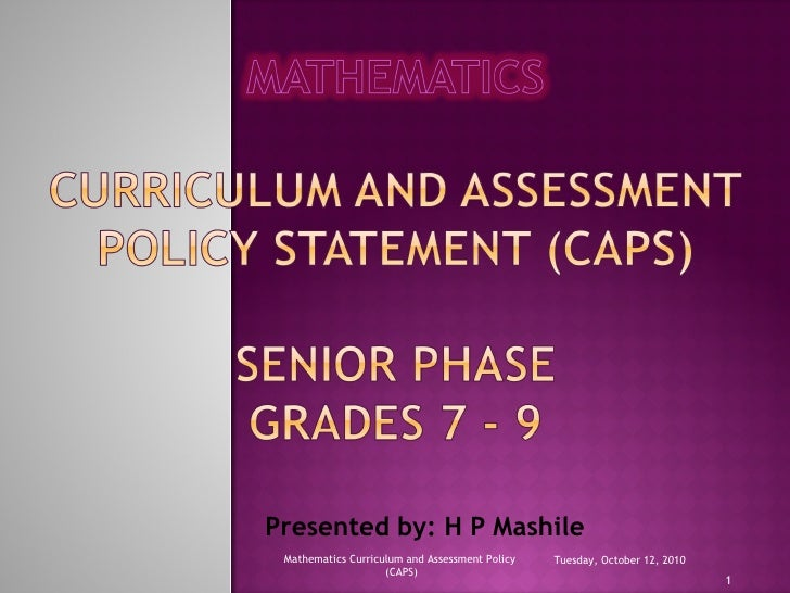 Presented by: H P Mashile Tuesday, October 12, 2010 Mathematics Curriculum and Assessment Policy  (CAPS)