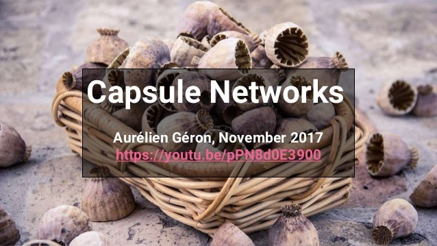 Capsule Networks Aurélien Géron, November 2017 https://youtu.be/pPN8d0E3900