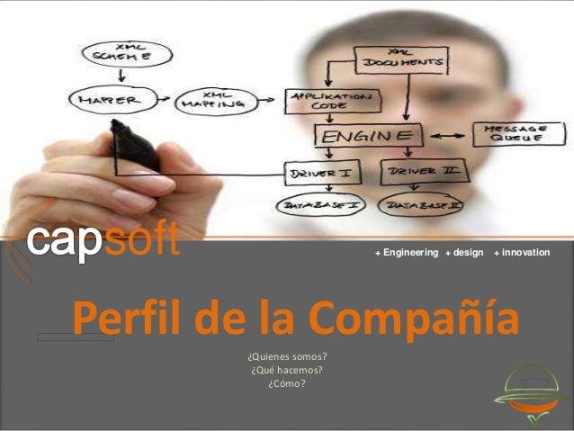 capsoft soft + Engineering + design + innovation Perfil de la Compañía ¿Quienes somos? ¿Qué hacemos? ¿Cómo?