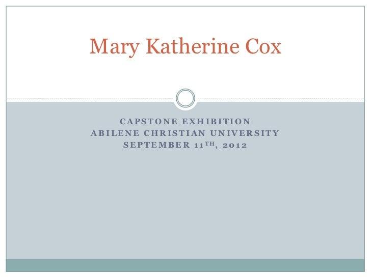 Mary Katherine Cox    CAPSTONE EXHIBITIONABILENE CHRISTIAN UNIVERSITY     S E P T E M B E R 1 1 TH, 2 0 1 2