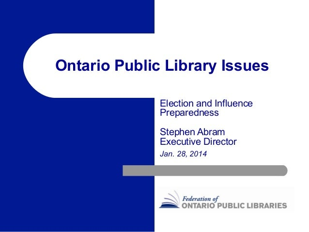 Ontario Public Library Issues Election and Influence Preparedness Stephen Abram Executive Director Jan. 28, 2014