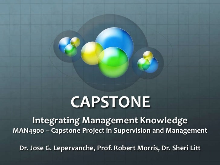 CAPSTONE <br />Integrating Management Knowledge<br />MAN4900 – Capstone Project in Supervision and Management<br />Dr. Jos...