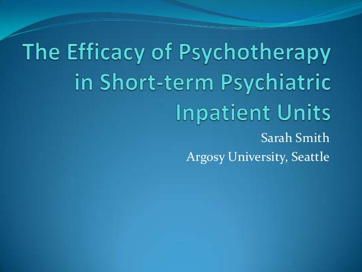 The Efficacy of Psychotherapy in Short-term Psychiatric Inpatient Units<br /> Sarah Smith<br />Argosy University, Seattle<...