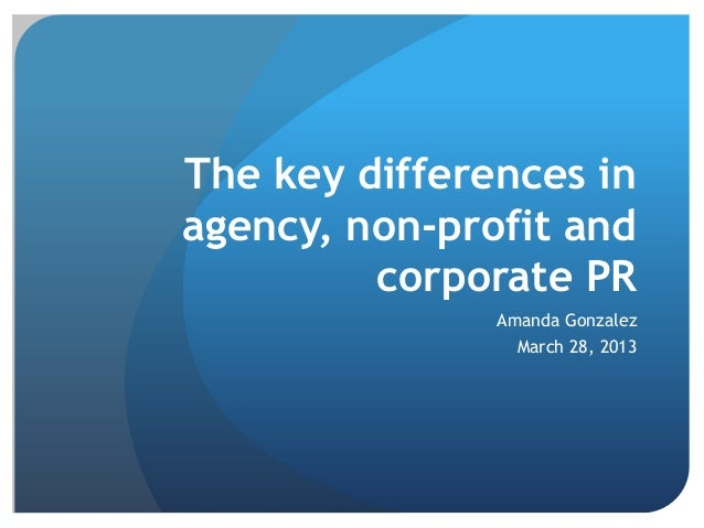 The key differences in agency, non-profit and corporate PR Amanda Gonzalez March 28, 2013