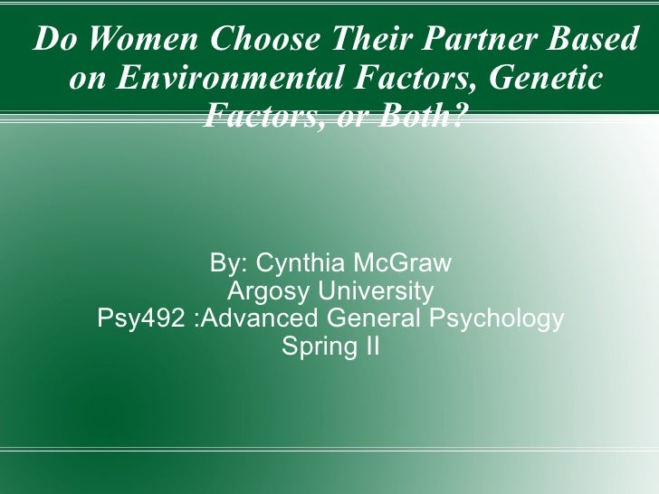 Do Women Choose Their Partner Based on Environmental Factors, Genetic Factors, or Both? By: Cynthia McGraw Argosy Universi...