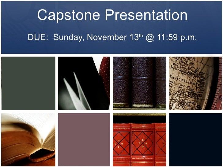 Capstone Presentation DUE:  Sunday, November 13 th  @ 11:59 p.m.