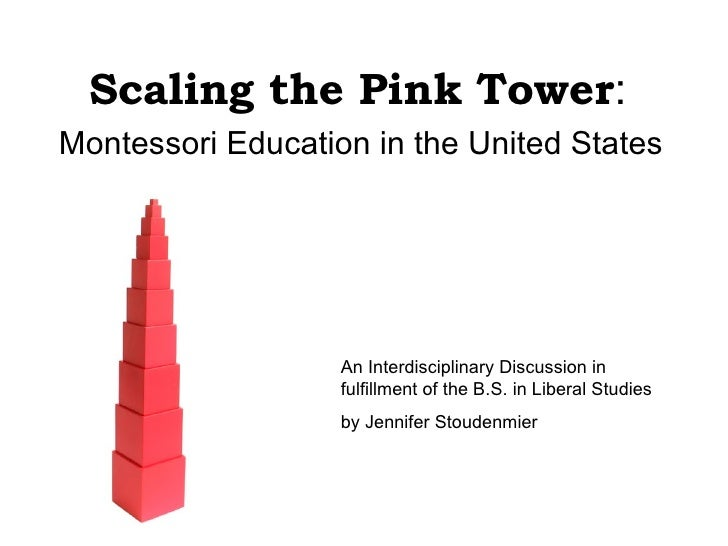 Scaling the Pink Tower : Montessori Education in the United States An Interdisciplinary Discussion in fulfillment of the B...