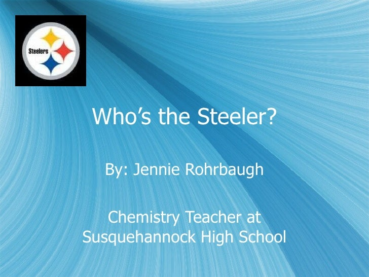 Who's the Steeler? By: Jennie Rohrbaugh Chemistry Teacher at Susquehannock High School