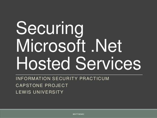 SecuringMicrosoft .NetHosted ServicesINFORMATION SECURITY PRACTICUMCAPSTONE PROJECTLEWIS UNIVERSITYBRETT NEMEC