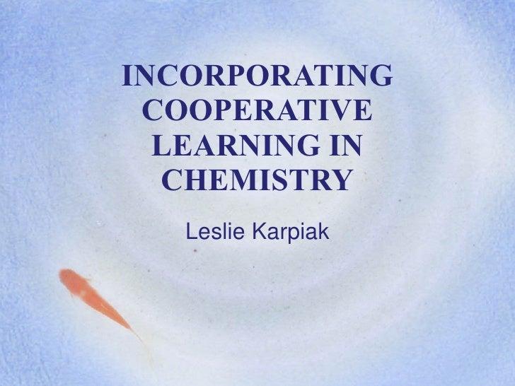 INCORPORATING COOPERATIVE LEARNING IN CHEMISTRY Leslie Karpiak