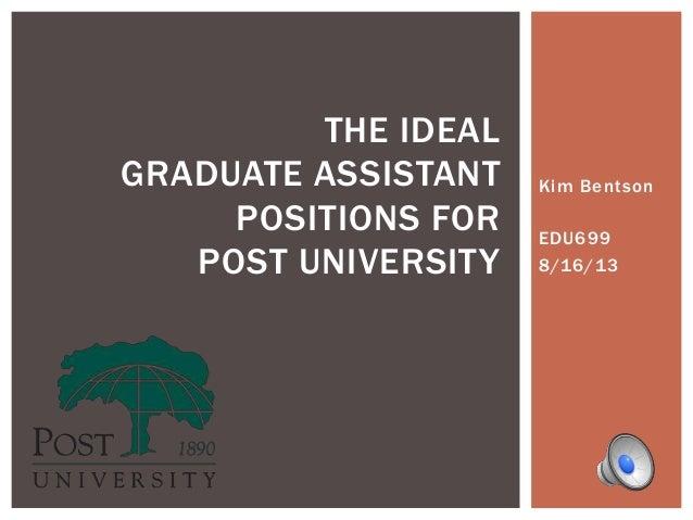 Kim Bentson EDU699 8/16/13 THE IDEAL GRADUATE ASSISTANT POSITIONS FOR POST UNIVERSITY