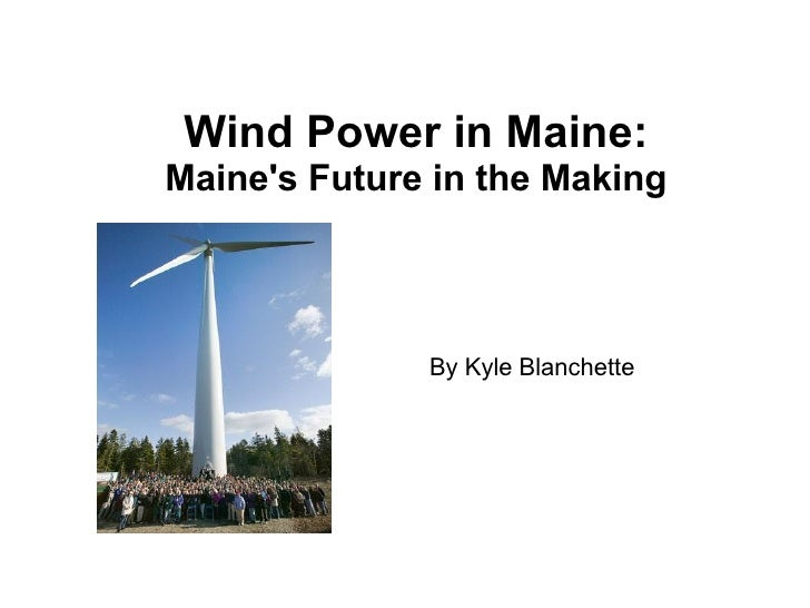 Wind Power in Maine: Maine's Future in the Making By Kyle Blanchette