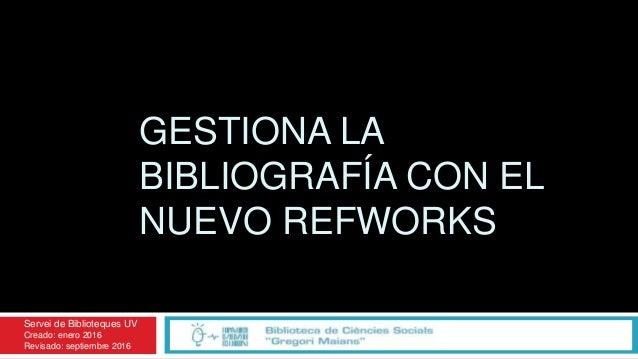 GESTIONA LA BIBLIOGRAFÍA CON EL NUEVO REFWORKS Servei de Biblioteques UV Creado: enero 2016 Revisado: septiembre 2016