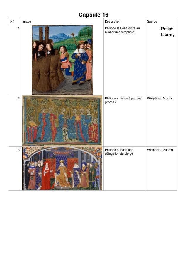 Capsule 16 N° Image Description Source 1 Philippe le Bel assiste au bûcher des templiers • British Library 2 Philippe 4 co...
