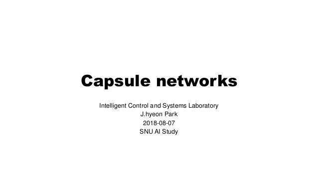 Capsule networks Intelligent Control and Systems Laboratory J.hyeon Park 2018-08-07 SNU AI Study