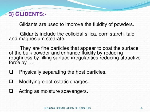 3) GLIDENTS:- Glidants are used to improve the fluidity of powders. Glidants include the colloidal silica, corn starch, ta...