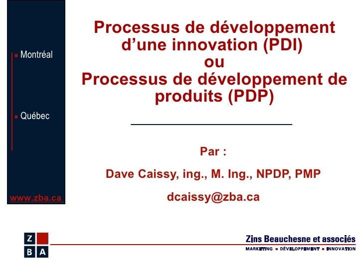 Processus de développement d'une innovation (PDI)  ou Processus de développement de produits (PDP) Par : Dave Caissy, ing....