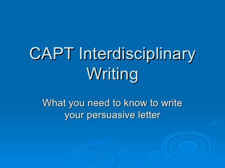 CAPT Interdisciplinary Writing What you need to know to write your persuasive letter
