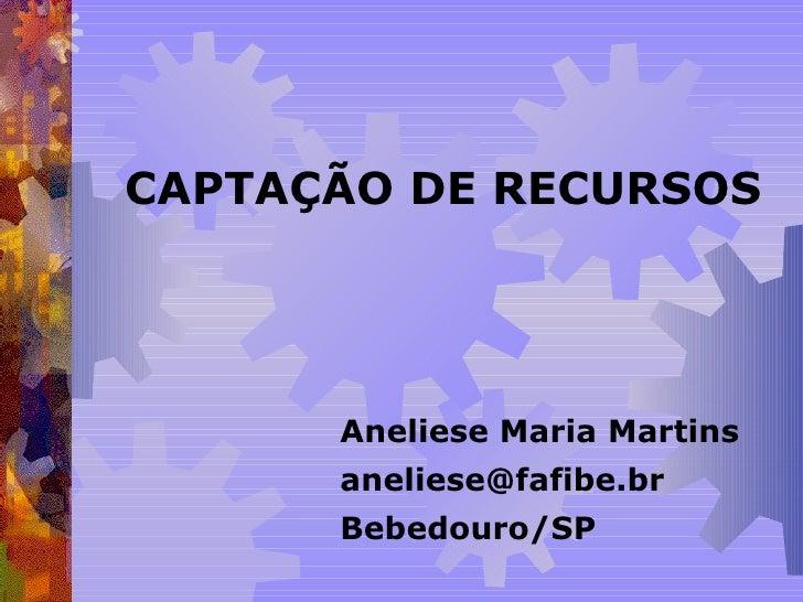 CAPTAÇÃO DE RECURSOS Aneliese Maria Martins [email_address] Bebedouro/SP