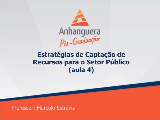 Estratégias de Captação de         Recursos para o Setor Público                   (aula 4)Professor: Marcelo Estraviz