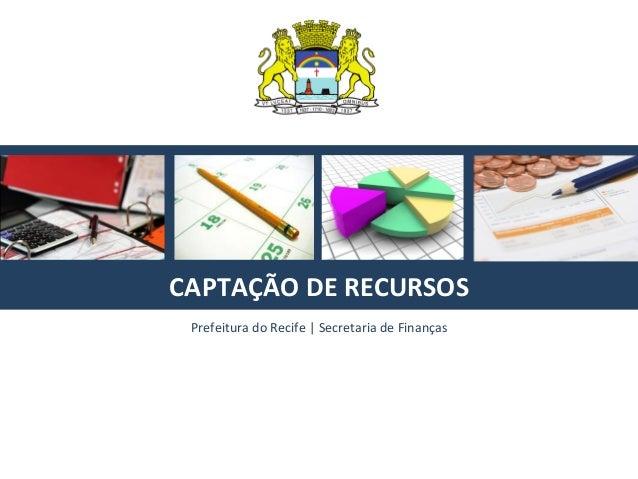 CAPTAÇÃO  DE  RECURSOS   Prefeitura  do  Recife  |  Secretaria  de  Finanças