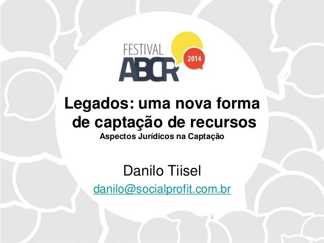 Legados: uma nova forma de captação de recursos Aspectos Jurídicos na Captação Danilo Tiisel danilo@socialprofit.com.br