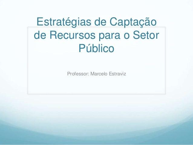Estratégias de Captação de Recursos para o Setor Público Professor: Marcelo Estraviz