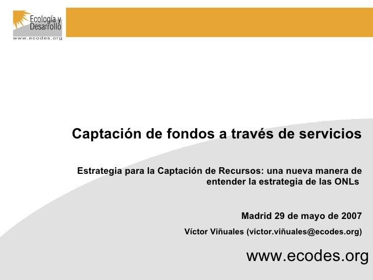 www.ecodes.org Captación de fondos a través de servicios Estrategia para la Captación de Recursos: una nueva manera de ent...
