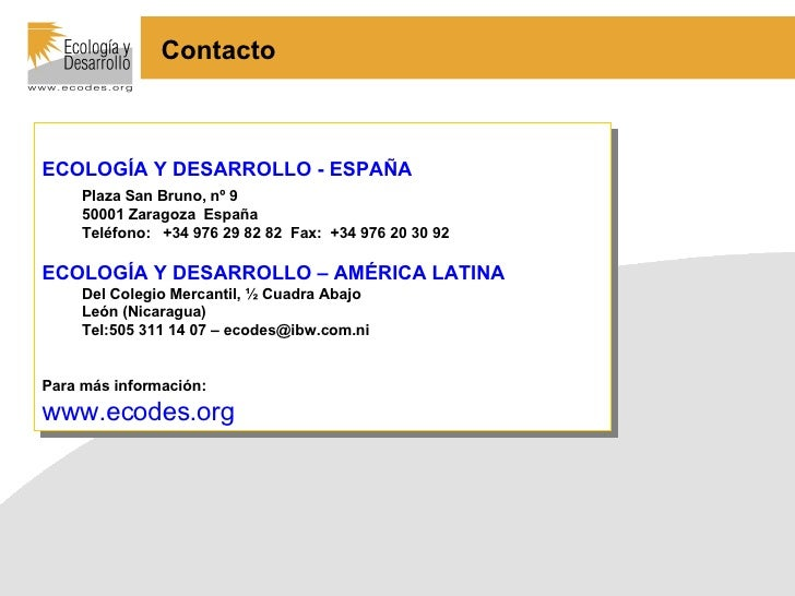 <ul><li>ECOLOGÍA Y DESARROLLO - ESPAÑA </li></ul><ul><ul><li>Plaza San Bruno, nº 9 </li></ul></ul><ul><ul><li>50001 Zarago...