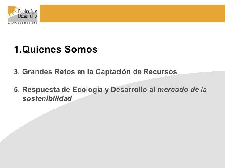 <ul><li>Quienes Somos </li></ul><ul><li>Grandes Retos en la Captación de Recursos </li></ul><ul><li>Respuesta de Ecología ...