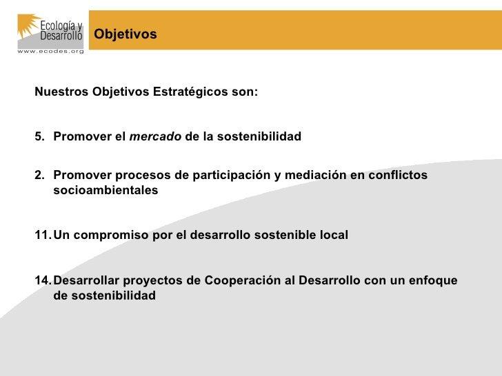 Objetivos <ul><li>Nuestros Objetivos Estratégicos son: </li></ul><ul><li>Promover el  mercado  de la sostenibilidad </li><...