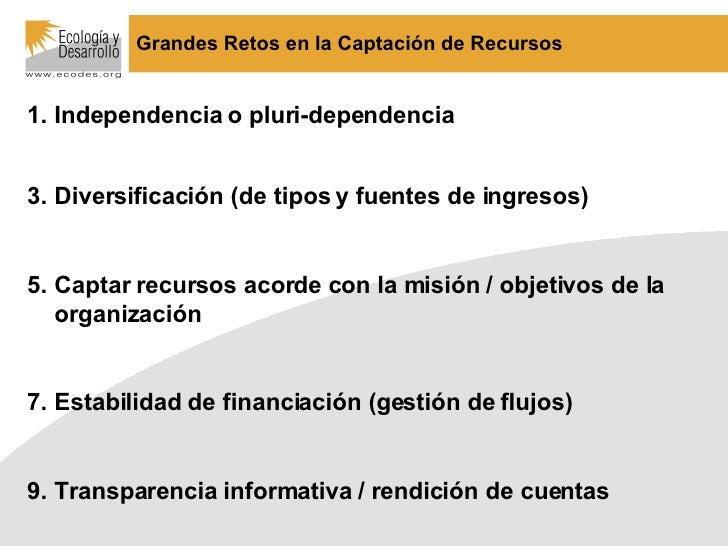 Grandes Retos en la Captación de Recursos <ul><li>Independencia o pluri-dependencia </li></ul><ul><li>Diversificación (de ...