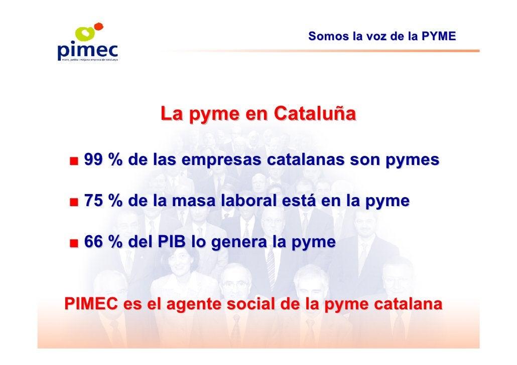 Somos la voz de la PYME                La pyme en Cataluña  ■ 99 % de las empresas catalanas son pymes  ■ 75 % de la masa ...
