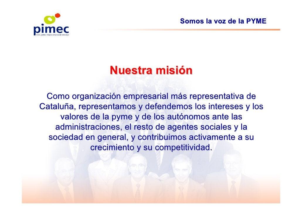 Somos la voz de la PYME                      Nuestra misión   Como organización empresarial más representativa de Cataluña...