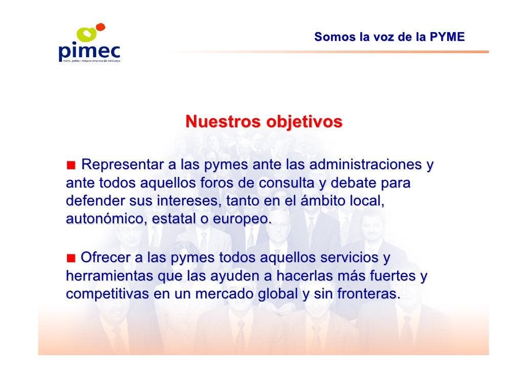 Somos la voz de la PYME                      Nuestros objetivos  ■ Representar a las pymes ante las administraciones y ant...