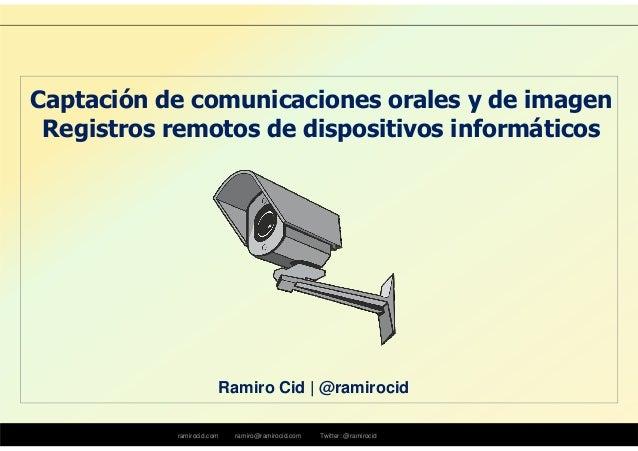 ramirocid.com ramiro@ramirocid.com Twitter: @ramirocid Ramiro Cid | @ramirocid Captación de comunicaciones orales y de ima...
