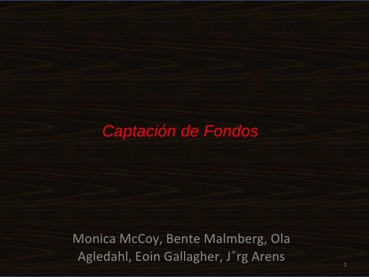 Captación de Fondos Monica McCoy, Bente Malmberg, Ola Agledahl, Eoin Gallagher, J ö rg Arens