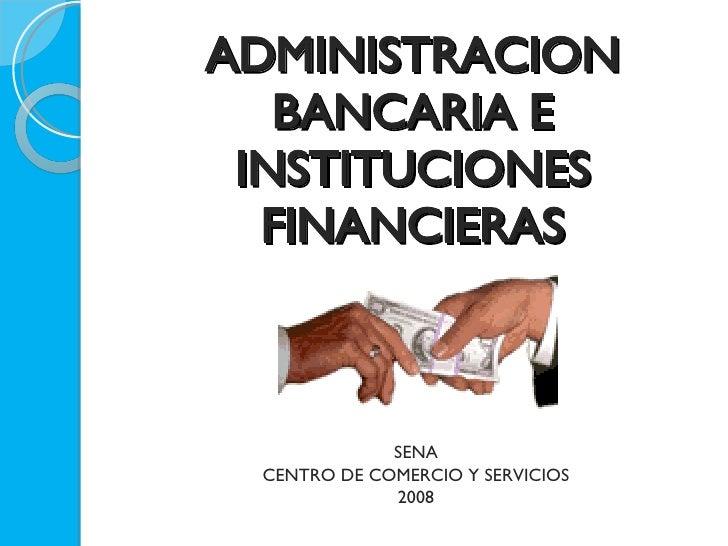 ADMINISTRACION BANCARIA E INSTITUCIONES FINANCIERAS <ul><li>SENA </li></ul><ul><li>CENTRO DE COMERCIO Y SERVICIOS </li></u...