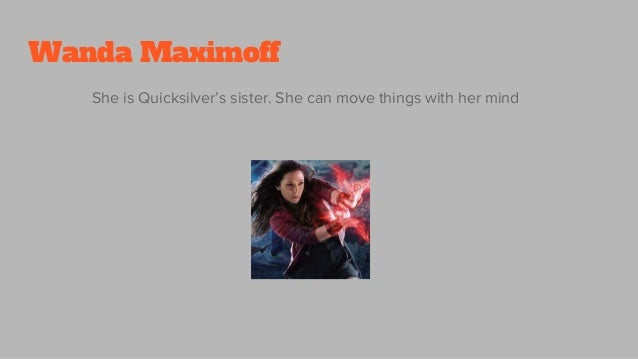 Wanda Maximoff She is Quicksilver's sister. She can move things with her mind