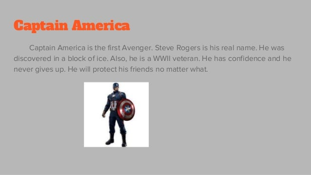 Captain America Captain America is the first Avenger. Steve Rogers is his real name. He was discovered in a block of ice. ...