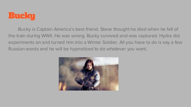 Bucky Bucky is Captain America's best friend. Steve thought he died when he fell of the train during WWII. He was wrong. B...