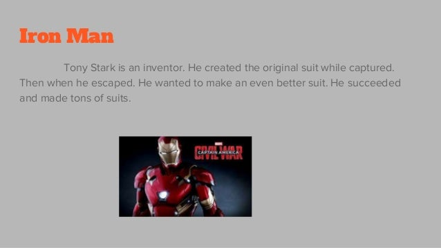Iron Man Tony Stark is an inventor. He created the original suit while captured. Then when he escaped. He wanted to make a...