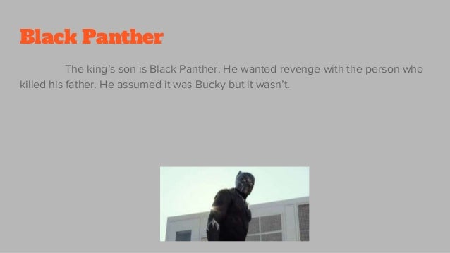 Black Panther The king's son is Black Panther. He wanted revenge with the person who killed his father. He assumed it was ...