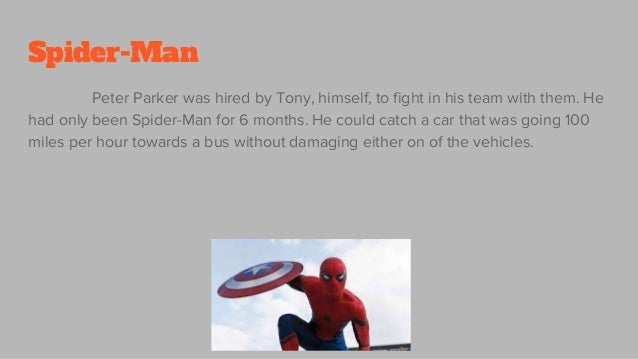 Spider-Man Peter Parker was hired by Tony, himself, to fight in his team with them. He had only been Spider-Man for 6 mont...