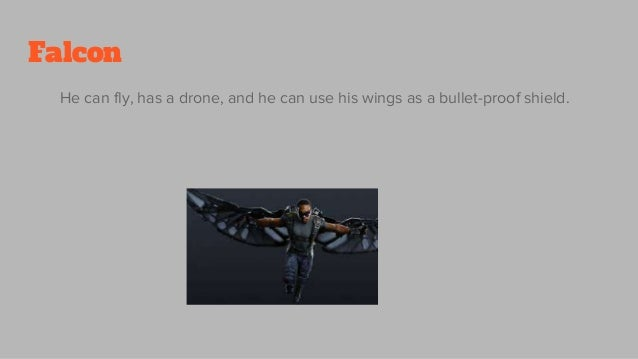 Falcon He can fly, has a drone, and he can use his wings as a bullet-proof shield.