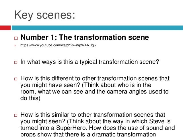 Key scenes: Number 1: The transformation scene https://www.youtube.com/watch?v=iVpW4A_lqjk In what ways is this a typic...