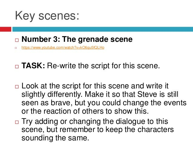 Key scenes: Number 3: The grenade scene https://www.youtube.com/watch?v=kO6qu5fQLHo TASK: Re-write the script for this ...