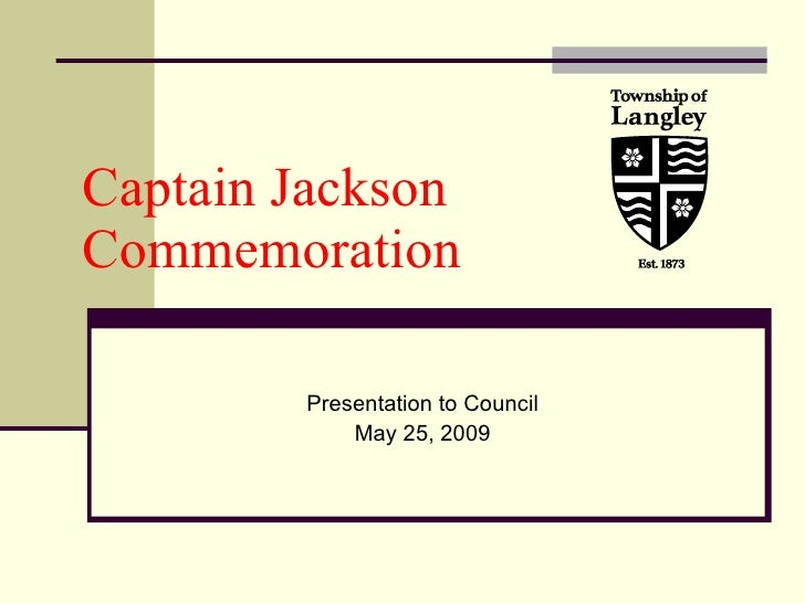 Captain Jackson  Commemoration Presentation to Council May 25, 2009