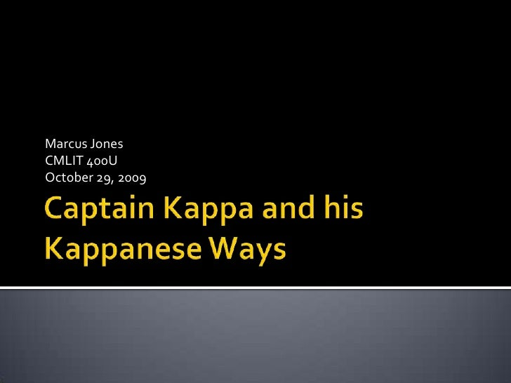 Captain Kappa and his Kappanese Ways<br />Marcus Jones<br />CMLIT 400U<br />October 29, 2009<br />