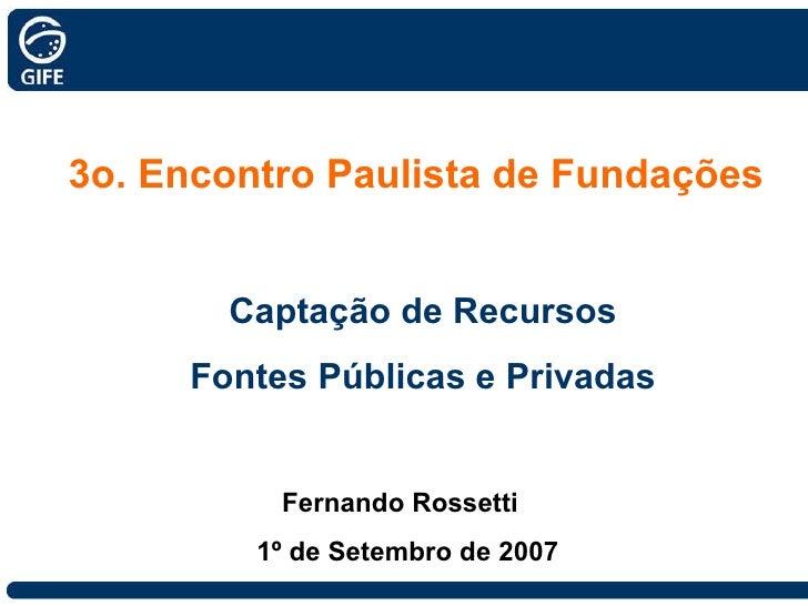 3o. Encontro Paulista de Fundações Captação de Recursos Fontes Públicas e Privadas Fernando Rossetti  1º de Setembro de 2007